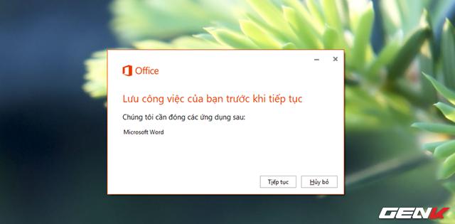 Sau khi tải về, bạn hãy khởi chạy gói cài đặt. Lúc này Office sẽ yêu cầu bạn lưu lại phiên làm việc của mình và đóng ứng dụng Office đang mở. Hãy làm theo và nhấn Tiếp tục.
