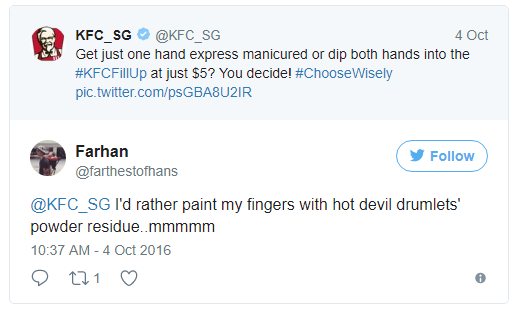 - KFC Singapore: 5 USD làm móng được có một tay, sao không tới KFC để được nhúng cả hai tay vào xô gà rán?  - Farhan: Anh thích ngón tay dính bột tẩm đùi tỏi gà siêu cay hơn... mmmm