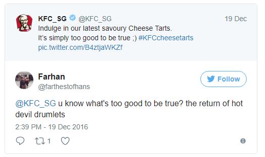 - KFC Singapore: Hãy thưởng thức món bánh Cheese Tarts mới nhất của chúng tôi, ngon đến khó tin luôn ;)  - Farhan: Các chú biết cái gì ngon đến khó tin không? Đùi tỏi gà siêu cay chứ còn gì nữa