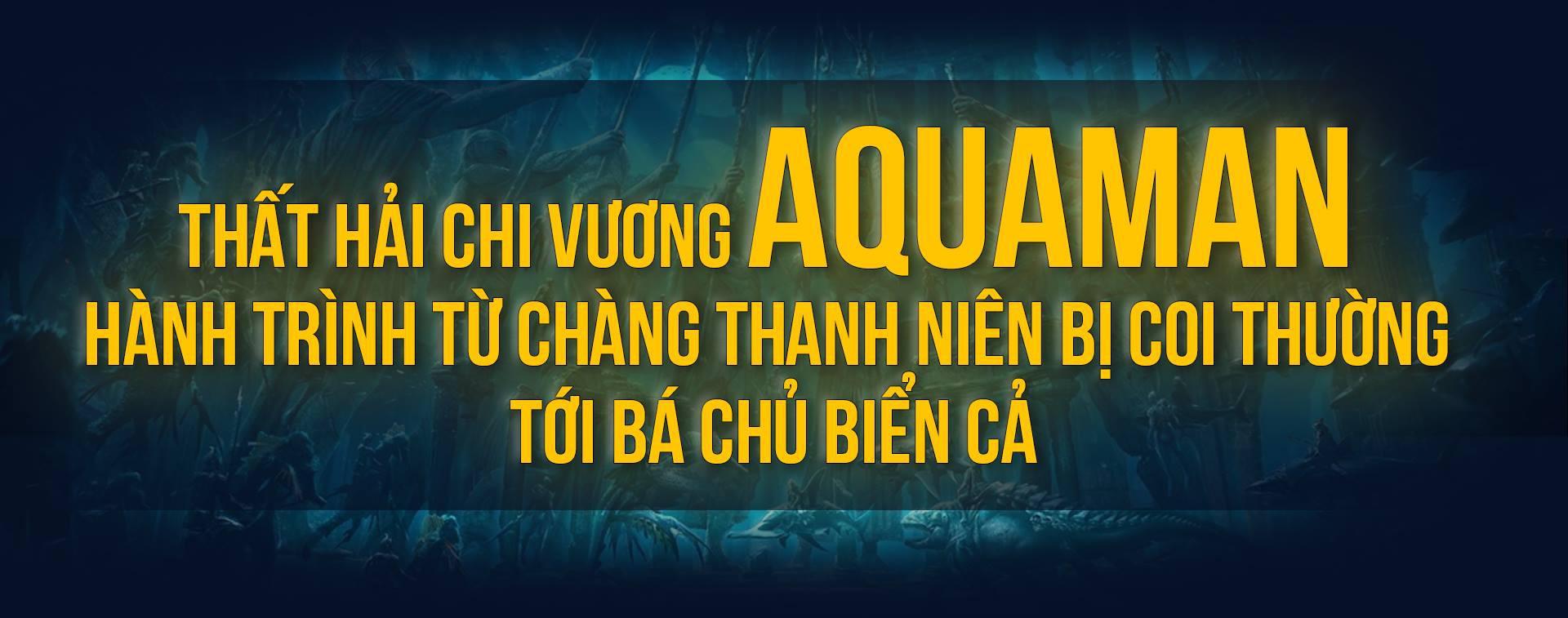 Thất Hải Chi Vương Aquaman: Hành trình từ chàng thanh niên bị coi thường tới Bá chủ biển cả - Ảnh 1.