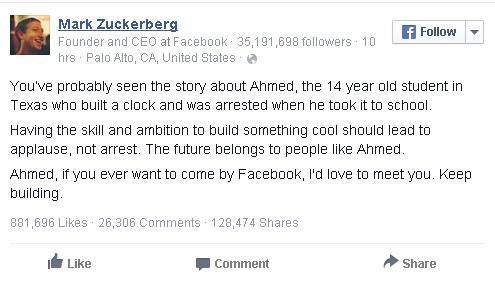 Có thể bạn đã biết câu chuyện về Ahmed, cậu bé 14 tuổi bị bắt vì tự chế một chiếc đồng hồ và mang nó đến trường. Chúng ta cần phải ủng hộ những người có đam mê và yêu thích khoa học giống như Ahmed. Tương lai nằm trong tay những người giống như cậu bé này. Nếu cậu muốn đến thăm trụ sở Facebook, chúng tôi sẽ luôn chào đón. Hãy tiếp tục những gì mình đang làm nhé, Ahmed.