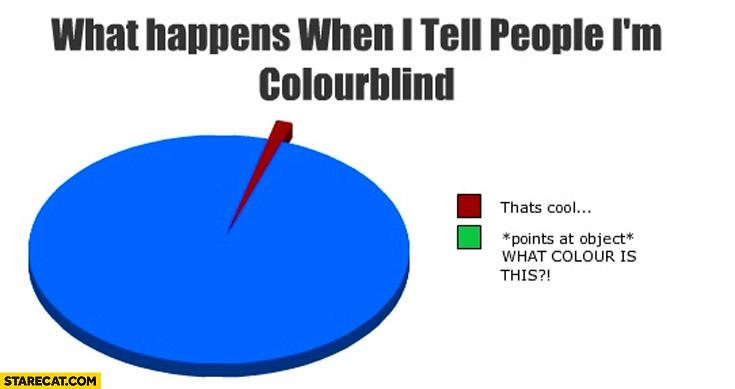 Điều gì xảy ra lúc bạn nói với người ta rằng mình mù màu: - Hay ho nhỉ. - *chỉ vào vật bất kì* ĐÂY LÀ MÀU GÌ ĐÓ MÀY?