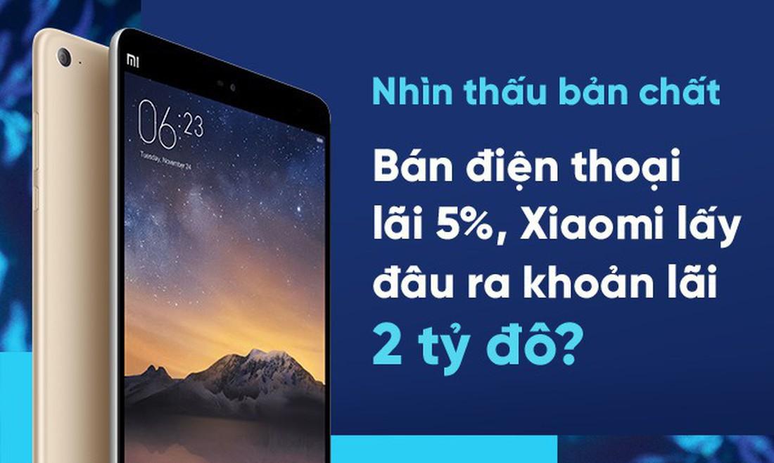 Nhìn thấu bản chất: Bán điện thoại lãi 5%, Xiaomi lấy đâu ra khoản lợi nhuận 2 tỷ đô?