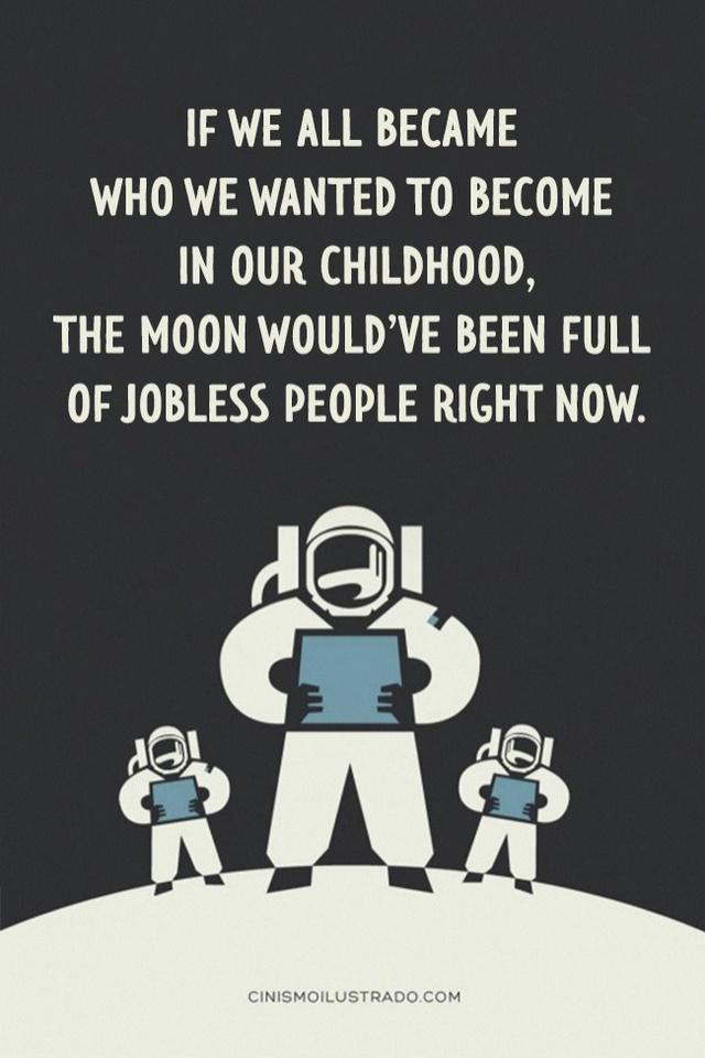 Nếu tất cả những giấc mơ thuở nhỏ của chúng ta trở thành hiện thực, mặt trăng sẽ đầy những kẻ thất nghiệp