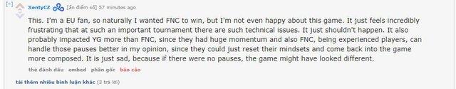 Là một người hâm mộ của Châu Âu, tôi rất mong muốn FNC chiến thắng, thế nhưng tôi quả thực cảm thấy bất mãn với game này. Thật đáng xấu hổ với tình trạng kỹ thuật của giải đấu. Nó đã gây ảnh hưởng rất nhiều tới YG, nhiều hơn nhiều so với FNC. FNC với nhiều tuyển thủ già dặn hơi đã điều chỉnh trạng thái thi đấu rất tốt và trấn tĩnh lại sau mỗi lần dừng game và hệ quả là họ đã lật ngược lại trận đấu. Điều này thật đáng xấu hổ bởi nếu không có những lỗi kỹ thuật, nhưng pha tạm dừng thì game đấu này sẽ rất khác.