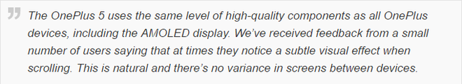OnePlus 5 sử dụng các linh kiện chất lượng cao, giống như những chiếc OnePlus trước, bao gồm cả màn hình AMOLED. Chúng tôi nhận được phản hồi từ một số lượng nhỏ người dùng về việc họ nhận thấy màn hình có hiệu ứng bất thường khi kéo trang. Điều này hoàn toàn bình thường và không có sự khác biệt giữa các thiết bị.