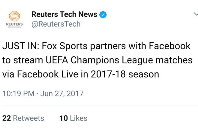 Twitter chính thức của Reuters thông báo về việc Fox Sports có thể live-streaming các trận đấu của Champions League mùa giải 2017-18.     Facebook tiến quân tới Hollywood, sẵn sàng chi 3 triệu USD cho một tập phim truyền hình, thế lực mới là đây