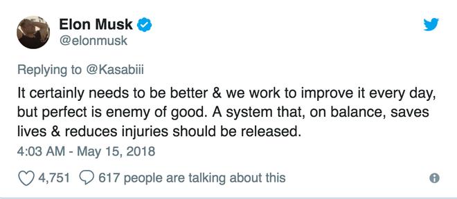 Elon Musk cũng thừa nhận rằng hệ thống Autopilot cần phải làm tốt hơn, và chúng tôi cố gắng cải thiện nó mỗi ngày. Tuy nhiên, sự hoàn hảo là kẻ thù của cái tốt. Một hệ thống mà cứu được mạng sống và giảm thiểu thương tích thì nên được tung ra.
