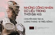 Những công nhân dữ liệu trong thời đại 4.0: Chuyên đào tạo AI, lương tháng 10 triệu đồng