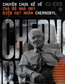 Chuyện chưa kể về cha đẻ nhà máy điện hạt nhân Chernobyl: Phần 2 - Từ anh hùng đến kẻ tội đồ bị lịch sử lãng quên