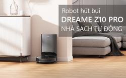 """Dreame Bot Z10 Pro: Hút mạnh, pin bền, cảm biến LiDAR """"xịn"""", hay nhất là dock sạc tự dọn rác"""