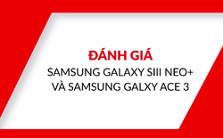 [Video] Đánh giá bộ đôi Samsung dành cho bình dân: Galaxy S3 Neo+ và Galaxy Ace 3