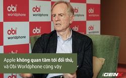 """CEO Obi Worldphone: """"Chúng tôi không sao chép của Apple và không quan tâm đến đối thủ"""""""