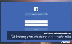 """Ứng dụng Facebook trên Windows 10 đã hết sạch lỗi vớ vẩn, dùng """"ngon"""" như app điện thoại"""