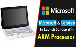 Microsoft và Lenovo chuẩn bị ra mắt thiết bị Surface sử dụng chip ARM?