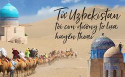 Huyền thoại Con đường tơ lụa trên đất nước Uzbekistan: Hành trình của những nét văn hoá kỳ bí, lôi cuốn khó cưỡng