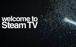 Valve ra mắt Steam.TV, đe dọa cả Twitch và YouTube