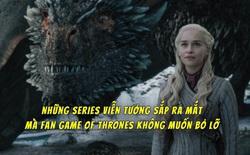 Cùng điểm lại những series tiềm năng đủ sức thay thế Game of Thrones, sắp ra mắt trong thời gian tới