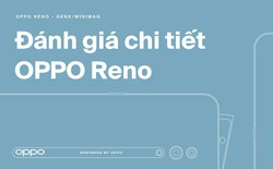 Đánh giá chi tiết Reno: Smartphone khác biệt nhất từ trước đến nay của OPPO