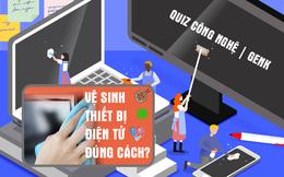 Quiz Mẹo vặt: Muốn biết cách vệ sinh các thiết bị công nghệ quan trọng? Giải mấy câu dưới đây nhé!