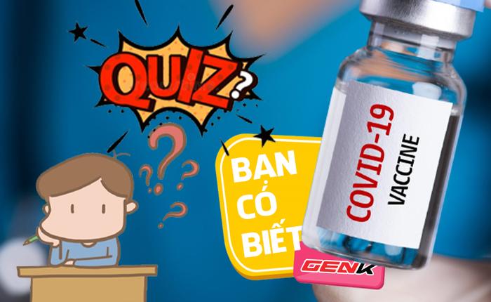 Quiz: Trước khi được tiêm Vắc-xin Covid-19, bạn biết những gì về vắc-xin rồi?