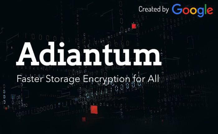 Google ra mắt Adiantum, phương thức mã hóa mới giúp đảm bảo an toàn cho tất cả thiết bị Android